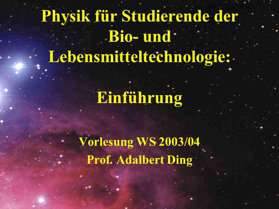 Physik für Studierende der Bio- und Lebensmitteltechnologie: Einführung Vorlesung WS 2003/04 Prof. Adalbert Ding