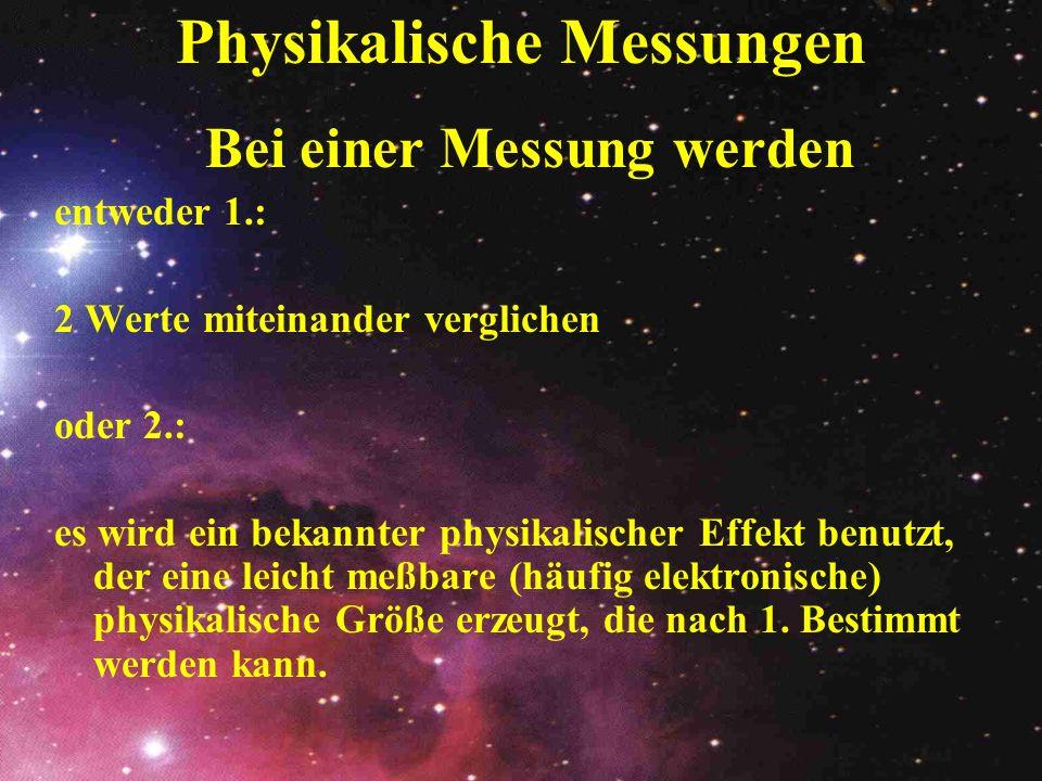 Physikalische Messungen Bei einer Messung werden entweder 1.: 2 Werte miteinander verglichen oder 2.: es wird ein bekannter physikalischer Effekt benu