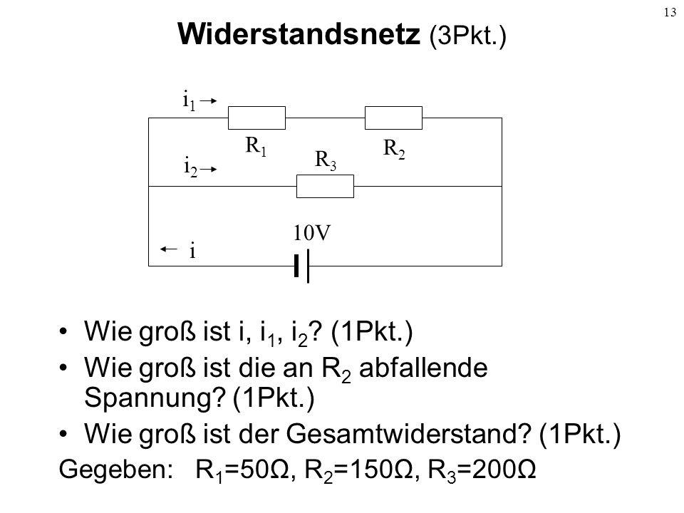 13 Widerstandsnetz (3Pkt.) Wie groß ist i, i 1, i 2 ? (1Pkt.) Wie groß ist die an R 2 abfallende Spannung? (1Pkt.) Wie groß ist der Gesamtwiderstand?