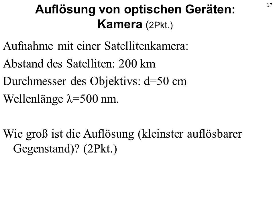 17 Auflösung von optischen Geräten: Kamera ( 2Pkt.) Aufnahme mit einer Satellitenkamera: Abstand des Satelliten: 200 km Durchmesser des Objektivs: d=5