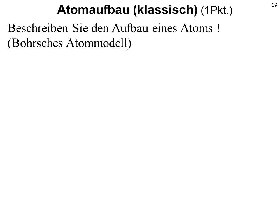 19 Atomaufbau (klassisch) (1Pkt.) Beschreiben Sie den Aufbau eines Atoms ! (Bohrsches Atommodell)