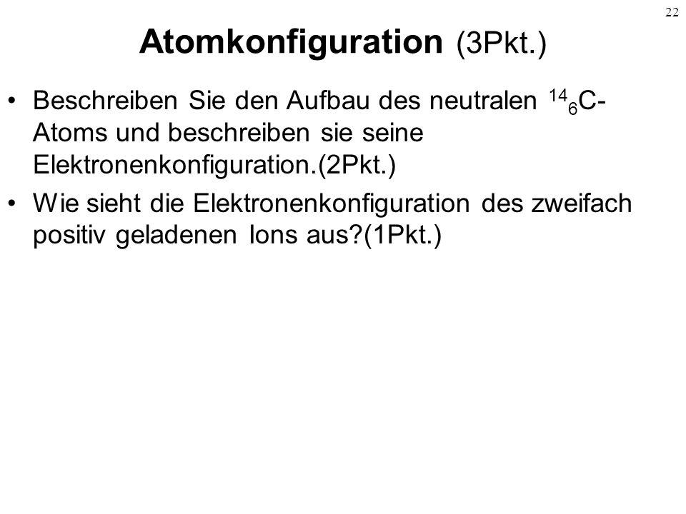 22 Atomkonfiguration (3Pkt.) Beschreiben Sie den Aufbau des neutralen 14 6 C- Atoms und beschreiben sie seine Elektronenkonfiguration.(2Pkt.) Wie sieh
