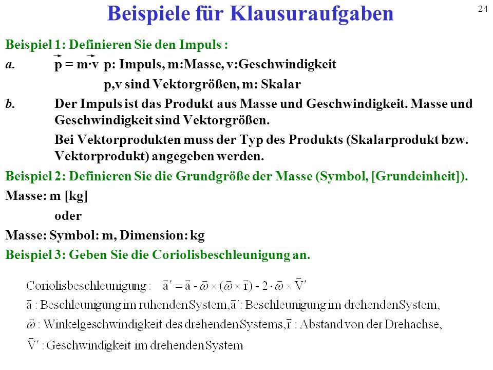 24 Beispiele für Klausuraufgaben Beispiel 1: Definieren Sie den Impuls : a.p = m·vp: Impuls, m:Masse, v:Geschwindigkeit p,v sind Vektorgrößen, m: Skal