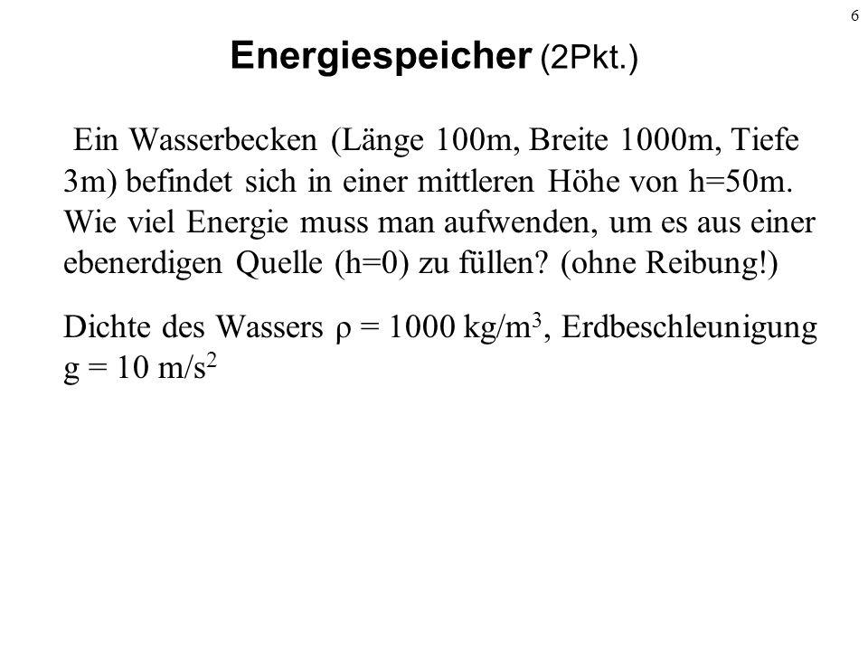 6 Energiespeicher (2Pkt.) Ein Wasserbecken (Länge 100m, Breite 1000m, Tiefe 3m) befindet sich in einer mittleren Höhe von h=50m. Wie viel Energie muss