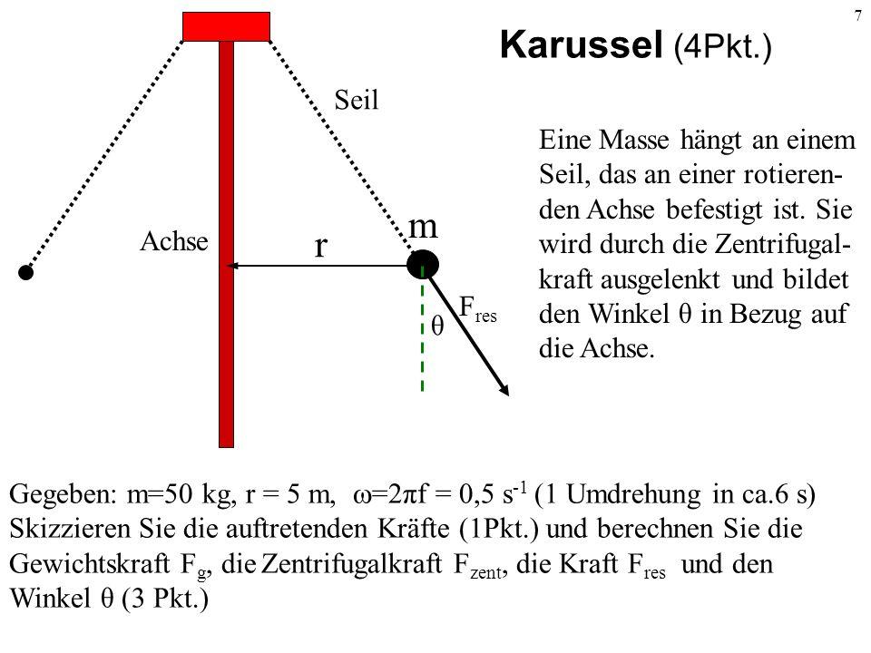 7 Karussel (4Pkt.) Gegeben: m=50 kg, r = 5 m, =2πf = 0,5 s -1 (1 Umdrehung in ca.6 s) Skizzieren Sie die auftretenden Kräfte (1Pkt.) und berechnen Sie