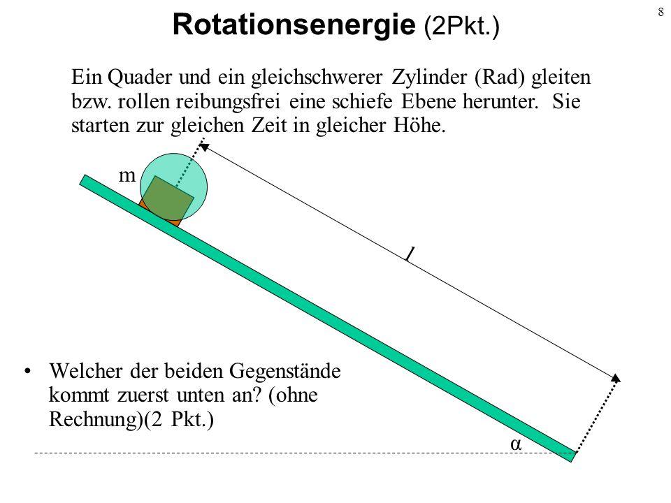 8 Rotationsenergie (2Pkt.) l m α Welcher der beiden Gegenstände kommt zuerst unten an? (ohne Rechnung)(2 Pkt.) Ein Quader und ein gleichschwerer Zylin