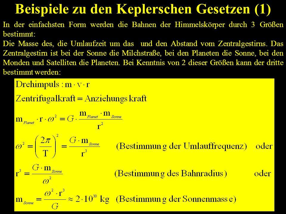 Beispiele zu den Keplerschen Gesetzen (2) Die Keplerschen Gesetze gelten nicht nur für die Bewegung der Planeten um die Sonne, sondern auch für die Bewegung der Monde um die Planeten Beipiel Erde als Zentralplanet: Mond: Bahnradius: r Mond 3,84·10 5 km Umlaufzeit: T Mond 28 d Frage: Wie groß ist der Bahnradius, wenn die Umlaufzeit T Sat = 1d beträgt (geostationärer Satellit).