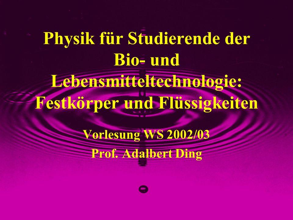 Physik für Studierende der Bio- und Lebensmitteltechnologie: Festkörper und Flüssigkeiten Vorlesung WS 2002/03 Prof. Adalbert Ding