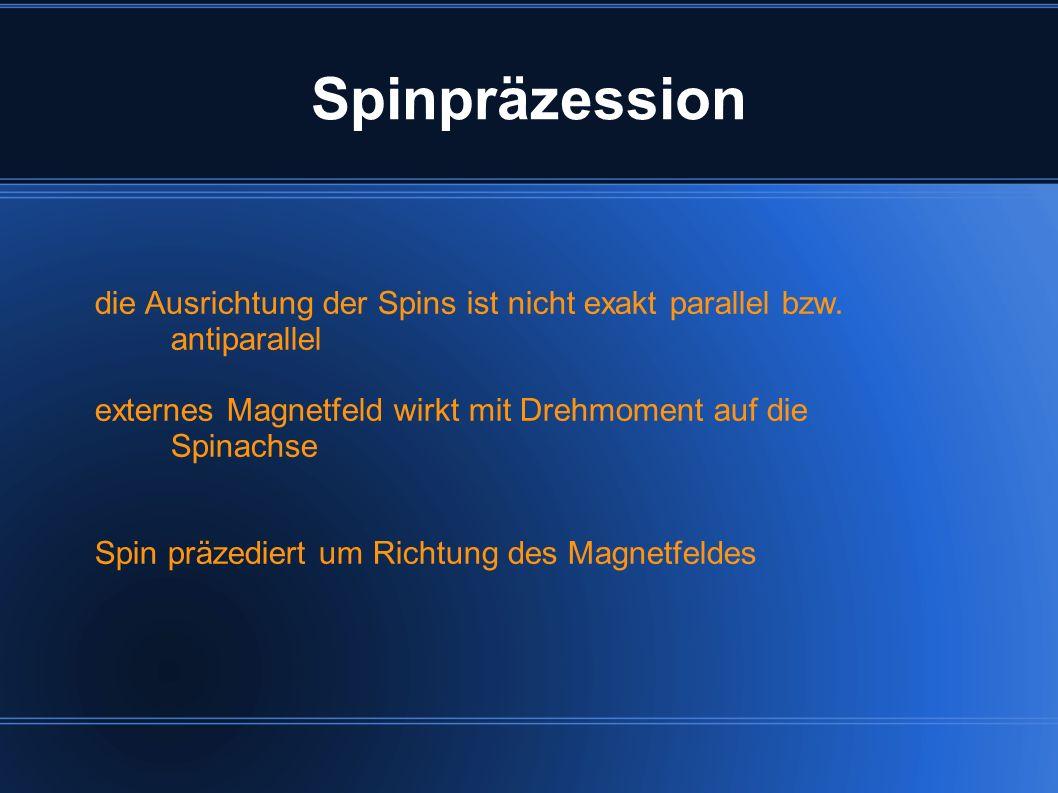 die Ausrichtung der Spins ist nicht exakt parallel bzw. antiparallel externes Magnetfeld wirkt mit Drehmoment auf die Spinachse Spin präzediert um Ric