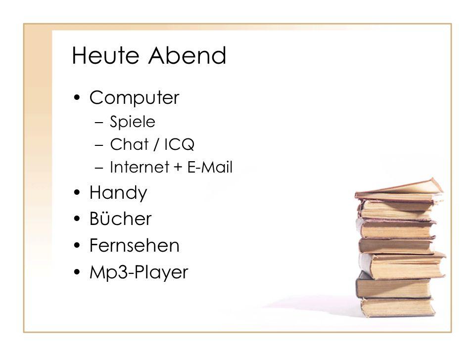 Heute Abend Computer –Spiele –Chat / ICQ –Internet + E-Mail Handy Bücher Fernsehen Mp3-Player