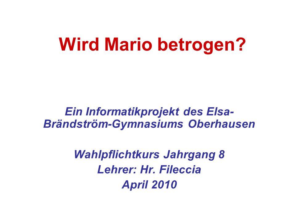 Wird Mario betrogen? Ein Informatikprojekt des Elsa- Brändström-Gymnasiums Oberhausen Wahlpflichtkurs Jahrgang 8 Lehrer: Hr. Fileccia April 2010