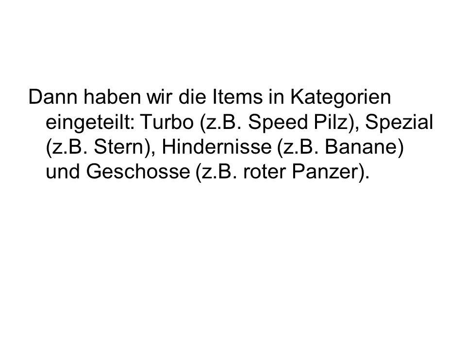 Dann haben wir die Items in Kategorien eingeteilt: Turbo (z.B. Speed Pilz), Spezial (z.B. Stern), Hindernisse (z.B. Banane) und Geschosse (z.B. roter