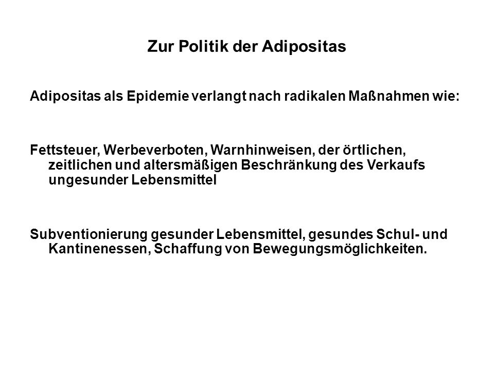 Zur Politik der Adipositas Adipositas als Epidemie verlangt nach radikalen Maßnahmen wie: Fettsteuer, Werbeverboten, Warnhinweisen, der örtlichen, zei