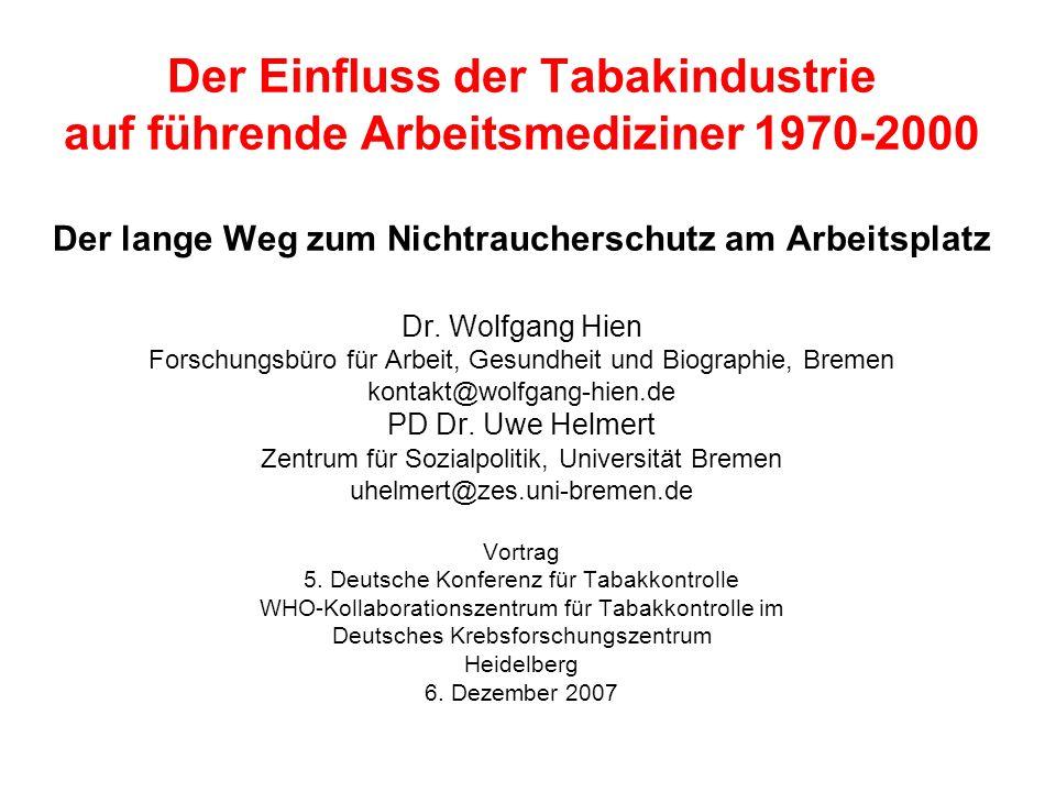 Der Einfluss der Tabakindustrie auf führende Arbeitsmediziner 1970-2000 Der lange Weg zum Nichtraucherschutz am Arbeitsplatz Dr. Wolfgang Hien Forschu