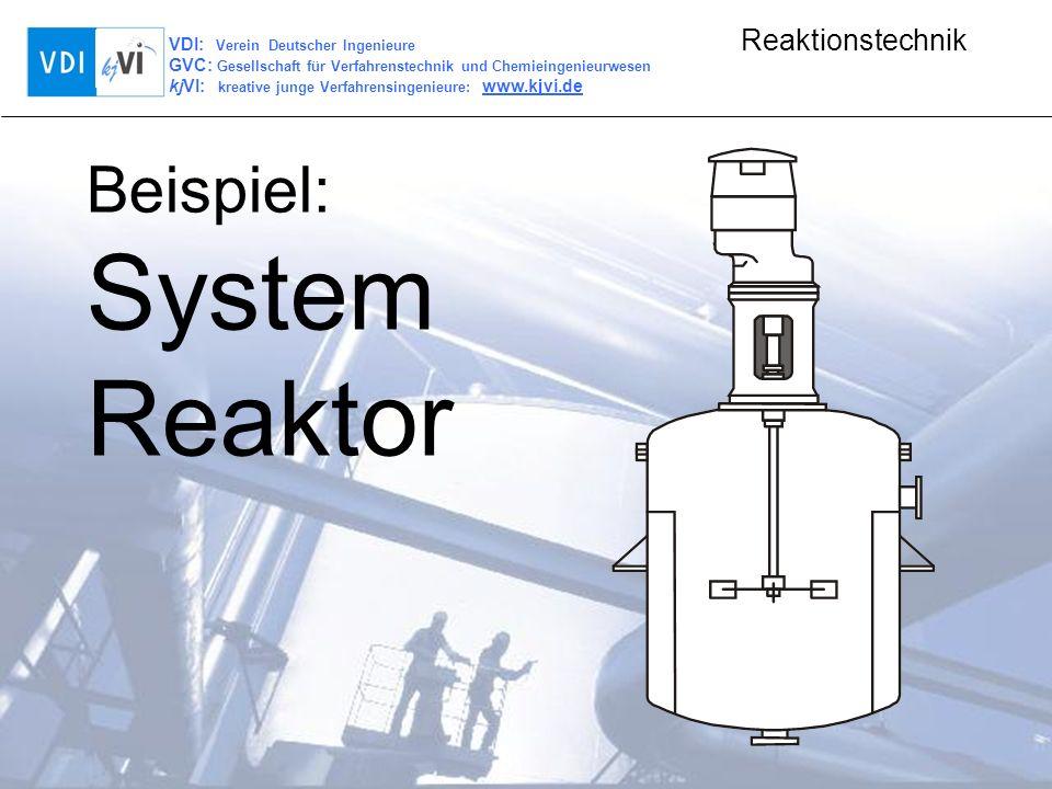 VDI: Verein Deutscher Ingenieure GVC: Gesellschaft für Verfahrenstechnik und Chemieingenieurwesen kjVI: kreative junge Verfahrensingenieure: www.kjvi.de Reaktionstechnik Beispiel: System Reaktor