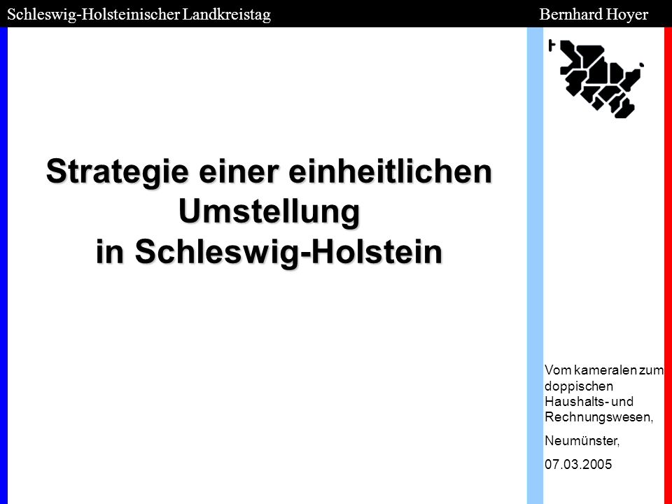 Strategie einer einheitlichen Umstellung in Schleswig-Holstein Vom kameralen zum doppischen Haushalts- und Rechnungswesen, Neumünster, 07.03.2005 Schl