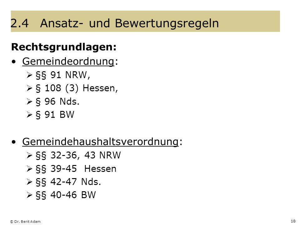 © Dr. Berit Adam 18 2.4Ansatz- und Bewertungsregeln Rechtsgrundlagen: Gemeindeordnung: §§ 91 NRW, § 108 (3) Hessen, § 96 Nds. § 91 BW Gemeindehaushalt