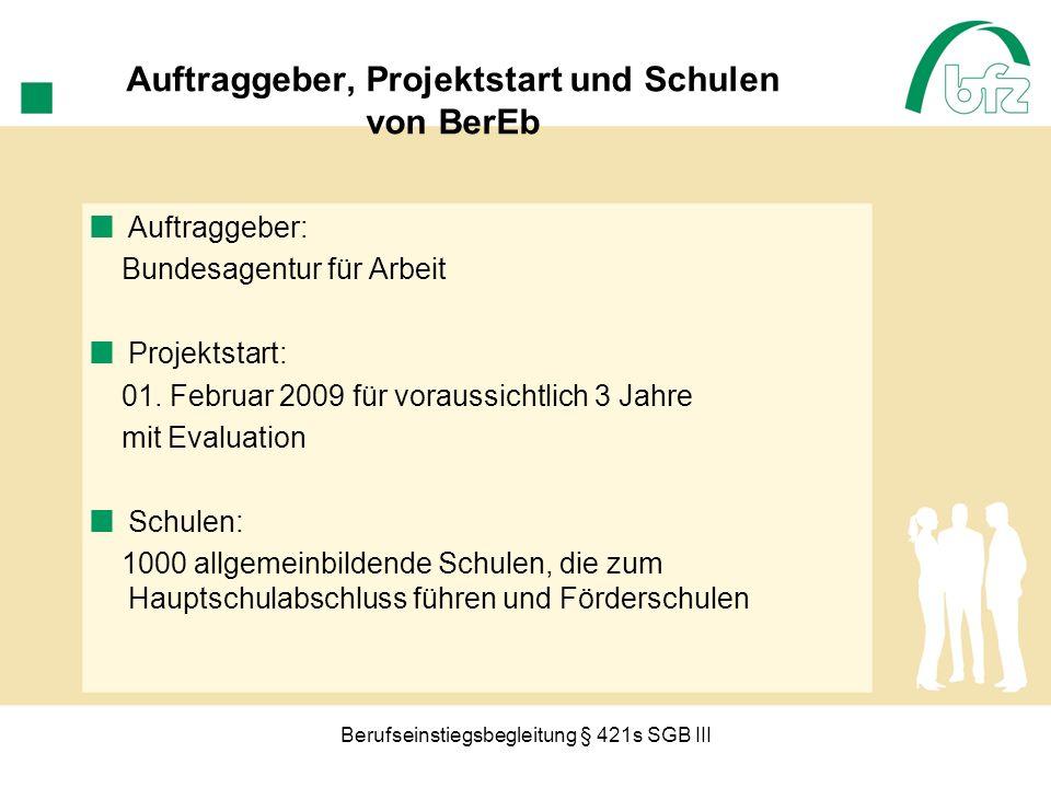 Berufseinstiegsbegleitung § 421s SGB III Auftraggeber, Projektstart und Schulen von BerEb Auftraggeber: Bundesagentur für Arbeit Projektstart: 01. Feb