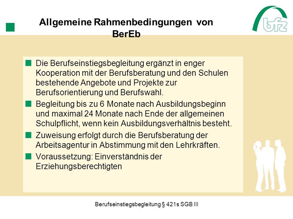 Berufseinstiegsbegleitung § 421s SGB III Allgemeine Rahmenbedingungen von BerEb Die Berufseinstiegsbegleitung ergänzt in enger Kooperation mit der Ber