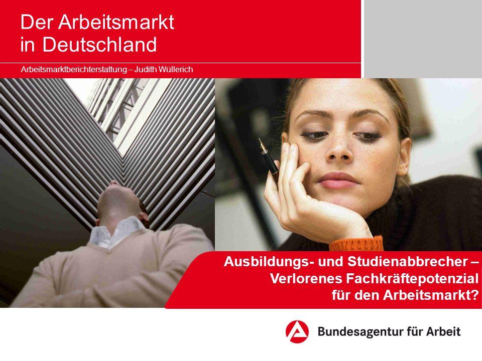 Der Arbeitsmarkt in Deutschland Ausbildungs- und Studienabbrecher – Verlorenes Fachkräftepotenzial für den Arbeitsmarkt? Arbeitsmarktberichterstattung