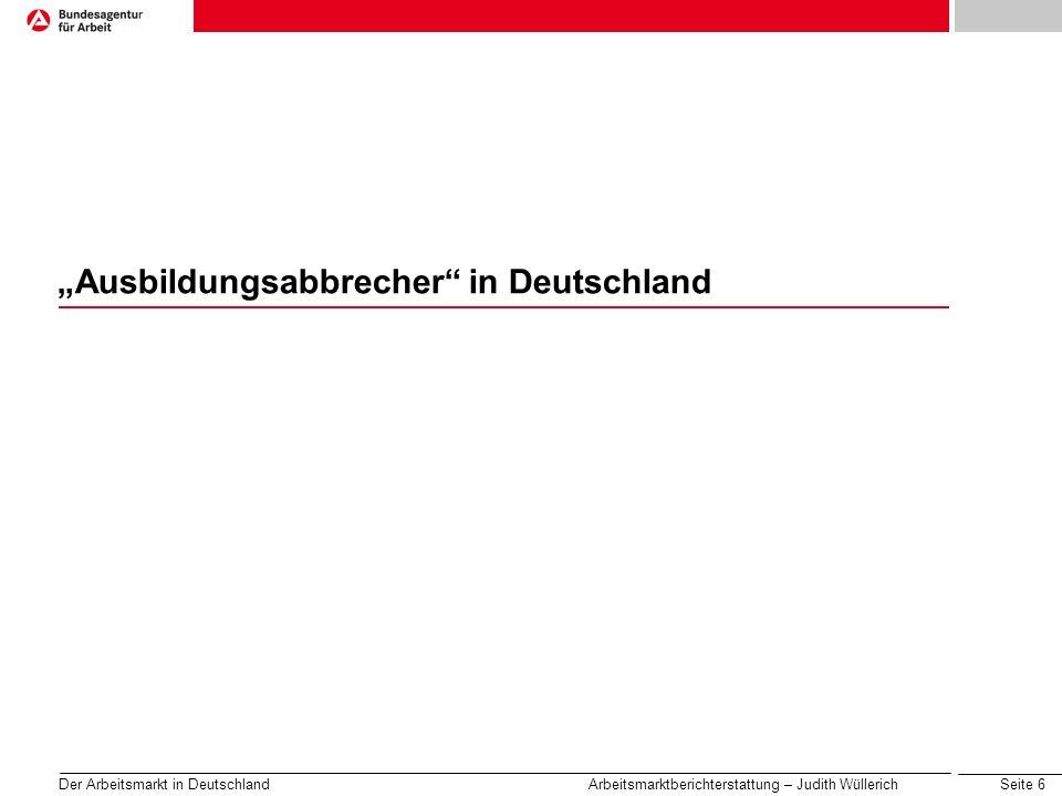 Seite 6 Der Arbeitsmarkt in Deutschland Arbeitsmarktberichterstattung – Judith Wüllerich Ausbildungsabbrecher in Deutschland
