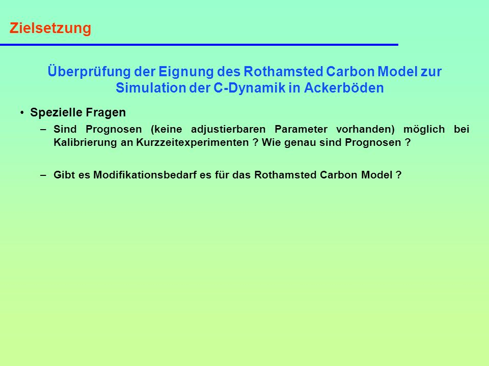 Zielsetzung Überprüfung der Eignung des Rothamsted Carbon Model zur Simulation der C-Dynamik in Ackerböden Spezielle Fragen –Sind Prognosen (keine adj