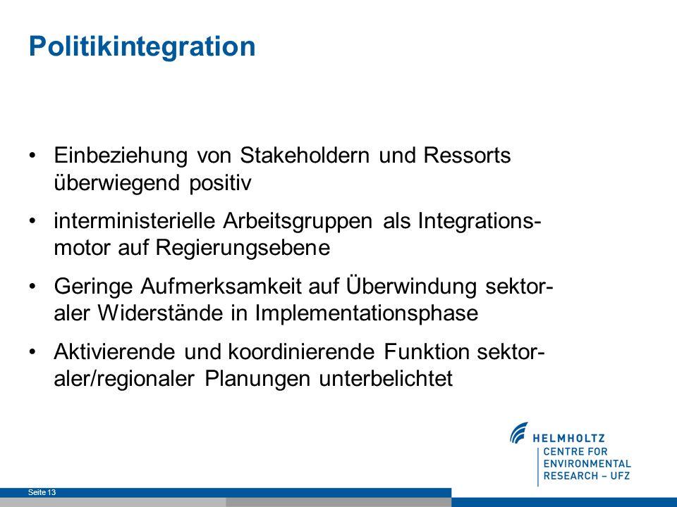 Politikintegration Seite 13 Einbeziehung von Stakeholdern und Ressorts überwiegend positiv interministerielle Arbeitsgruppen als Integrations- motor auf Regierungsebene Geringe Aufmerksamkeit auf Überwindung sektor- aler Widerstände in Implementationsphase Aktivierende und koordinierende Funktion sektor- aler/regionaler Planungen unterbelichtet