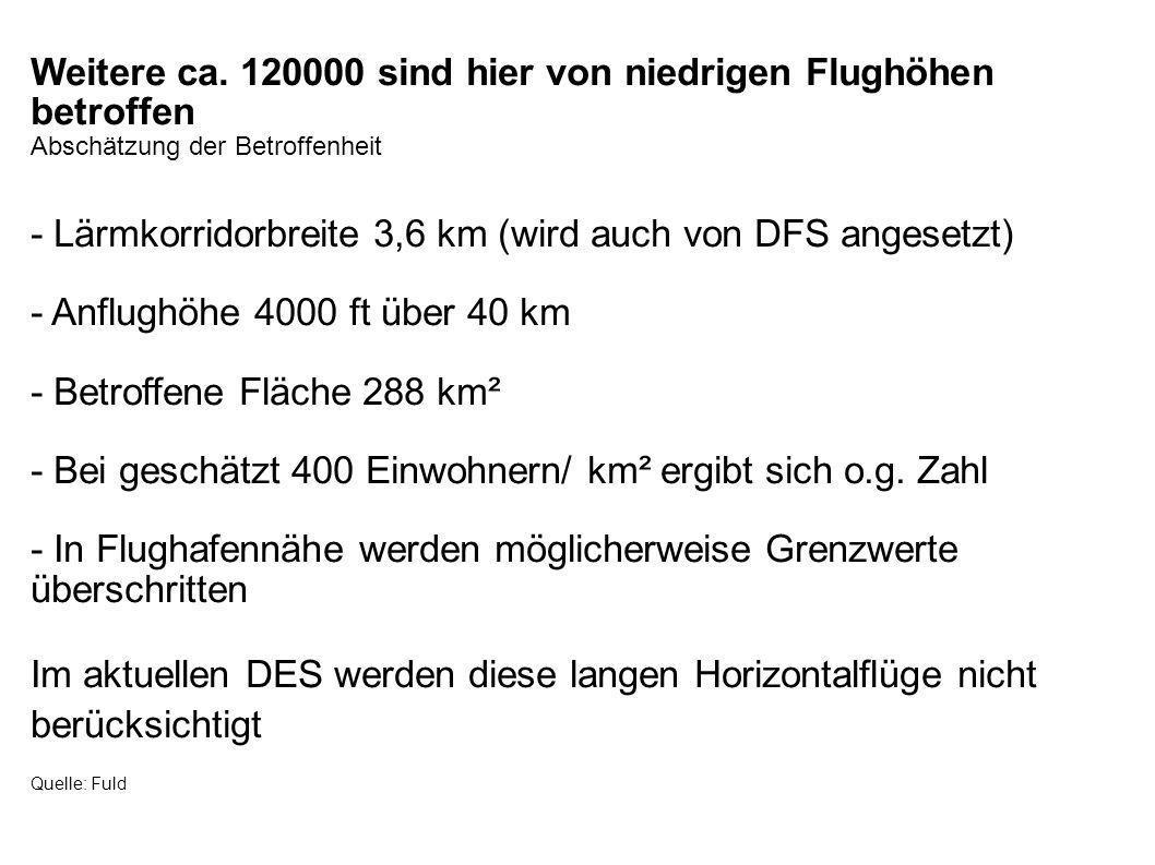 Weitere ca. 120000 sind hier von niedrigen Flughöhen betroffen Abschätzung der Betroffenheit - Lärmkorridorbreite 3,6 km (wird auch von DFS angesetzt)