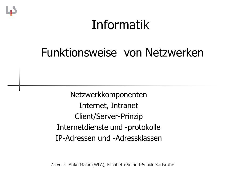 Informatik Funktionsweise von Netzwerken Netzwerkkomponenten Internet, Intranet Client/Server-Prinzip Internetdienste und -protokolle IP-Adressen und
