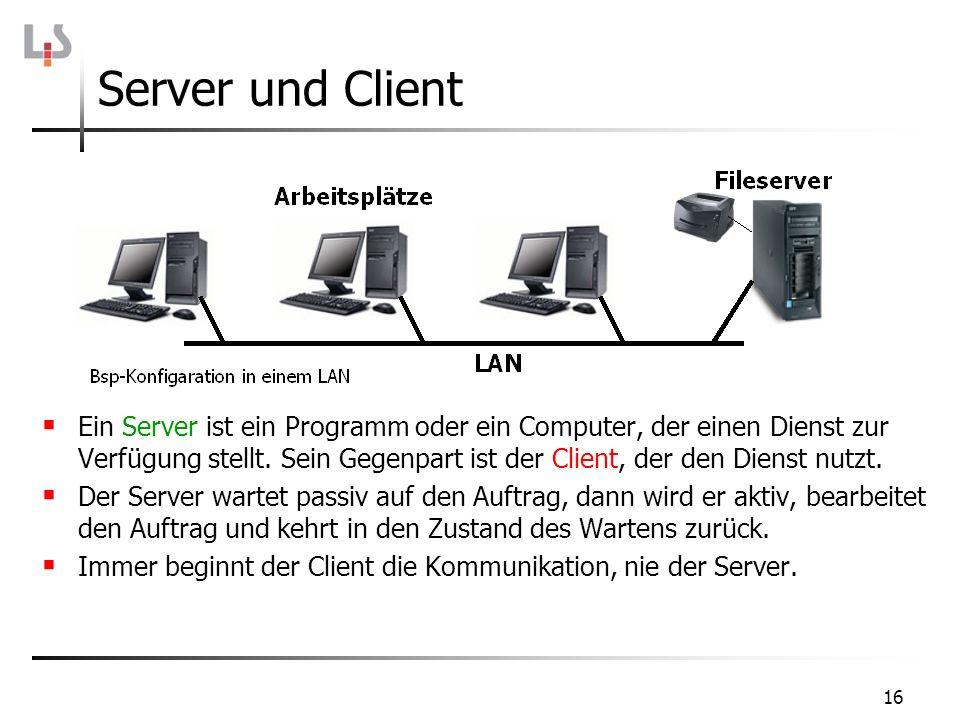 16 Server und Client Ein Server ist ein Programm oder ein Computer, der einen Dienst zur Verfügung stellt. Sein Gegenpart ist der Client, der den Dien
