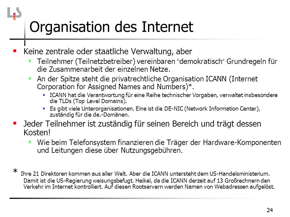 24 Organisation des Internet Keine zentrale oder staatliche Verwaltung, aber Teilnehmer (Teilnetzbetreiber) vereinbaren demokratisch Grundregeln für d