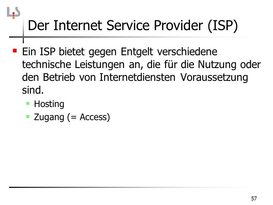57 Der Internet Service Provider (ISP) Ein ISP bietet gegen Entgelt verschiedene technische Leistungen an, die für die Nutzung oder den Betrieb von In