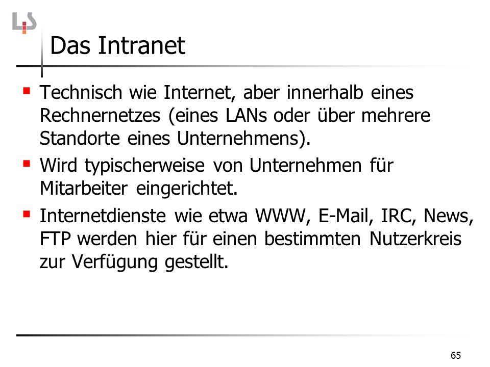 65 Das Intranet Technisch wie Internet, aber innerhalb eines Rechnernetzes (eines LANs oder über mehrere Standorte eines Unternehmens). Wird typischer