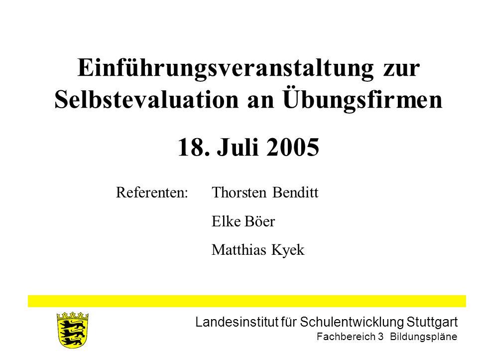 Landesinstitut für Schulentwicklung Stuttgart Fachbereich 3 Bildungspläne Einführungsveranstaltung zur Selbstevaluation an Übungsfirmen 18. Juli 2005
