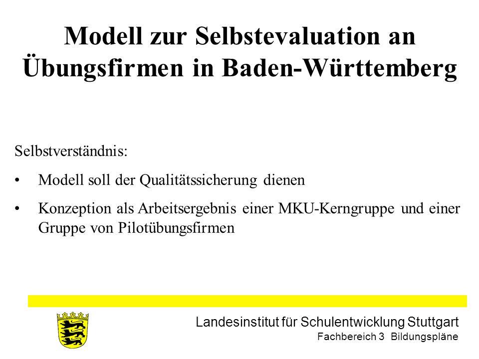 Landesinstitut für Schulentwicklung Stuttgart Fachbereich 3 Bildungspläne Modell zur Selbstevaluation an Übungsfirmen in Baden-Württemberg Selbstverständnis: Modell soll der Qualitätssicherung dienen Konzeption als Arbeitsergebnis einer MKU-Kerngruppe und einer Gruppe von Pilotübungsfirmen