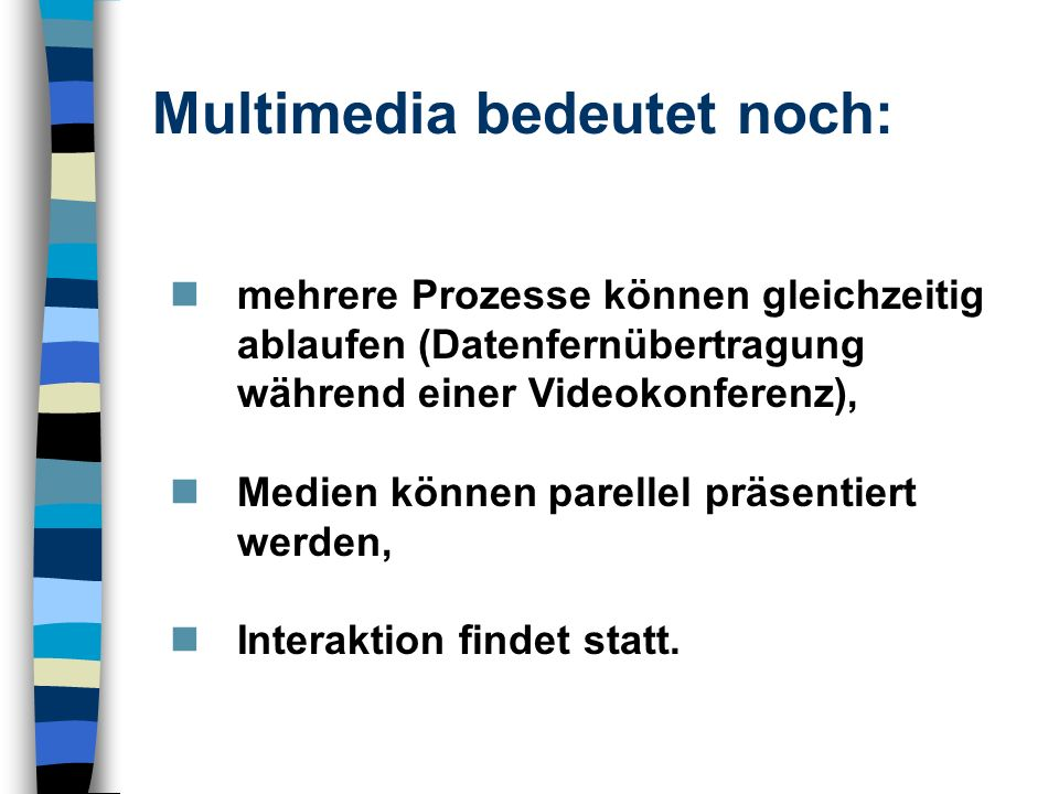 mehrere Prozesse können gleichzeitig ablaufen (Datenfernübertragung während einer Videokonferenz), Medien können parellel präsentiert werden, Interakt