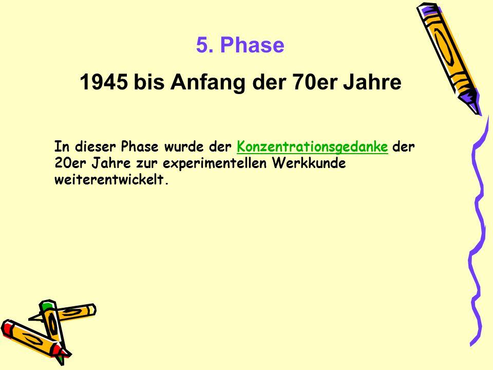5. Phase 1945 bis Anfang der 70er Jahre In dieser Phase wurde der Konzentrationsgedanke der 20er Jahre zur experimentellen Werkkunde weiterentwickelt.