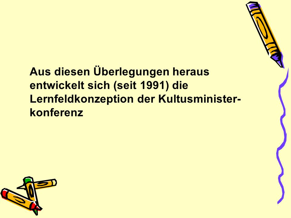 Aus diesen Überlegungen heraus entwickelt sich (seit 1991) die Lernfeldkonzeption der Kultusminister- konferenz