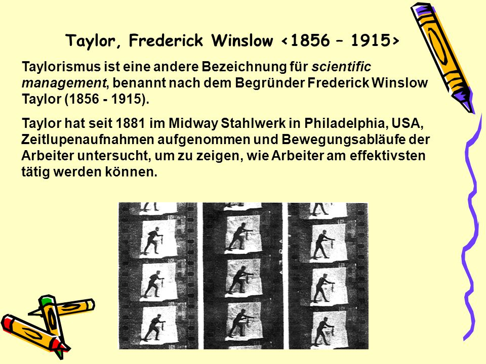 Taylor, Frederick Winslow Taylorismus ist eine andere Bezeichnung für scientific management, benannt nach dem Begründer Frederick Winslow Taylor (1856 - 1915).