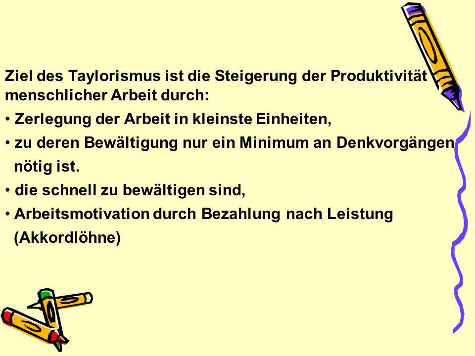Ziel des Taylorismus ist die Steigerung der Produktivität menschlicher Arbeit durch: Zerlegung der Arbeit in kleinste Einheiten, zu deren Bewältigung nur ein Minimum an Denkvorgängen nötig ist.