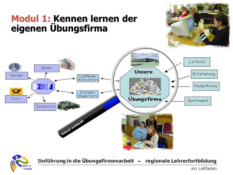 Einführung in die Übungsfirmenarbeit – regionale Lehrerfortbildung ein Leitfaden Modul 1: Kennen lernen der eigenen Übungsfirma Modul 1: Kennen lernen