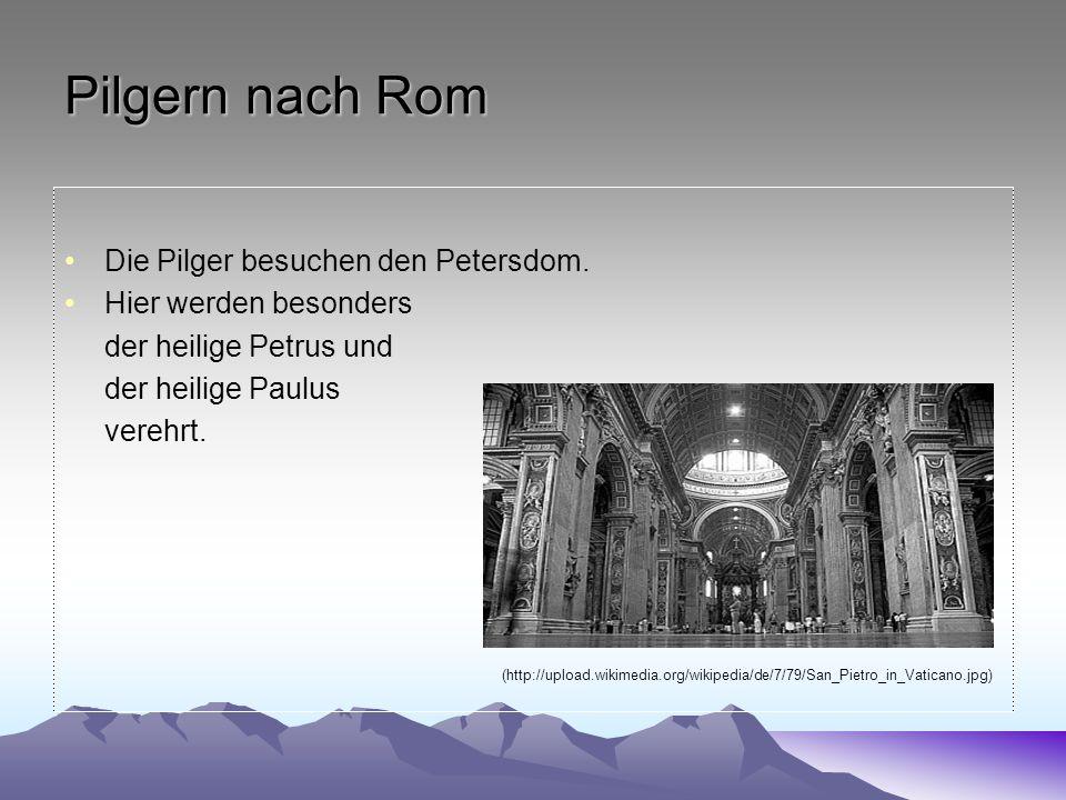 Pilgern nach Rom Die Pilger besuchen den Petersdom. Hier werden besonders der heilige Petrus und der heilige Paulus verehrt. (http://upload.wikimedia.