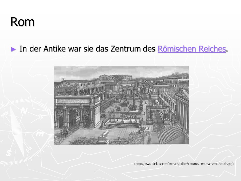 Rom In der Antike war sie das Zentrum des Römischen Reiches. In der Antike war sie das Zentrum des Römischen Reiches.Römischen ReichesRömischen Reiche