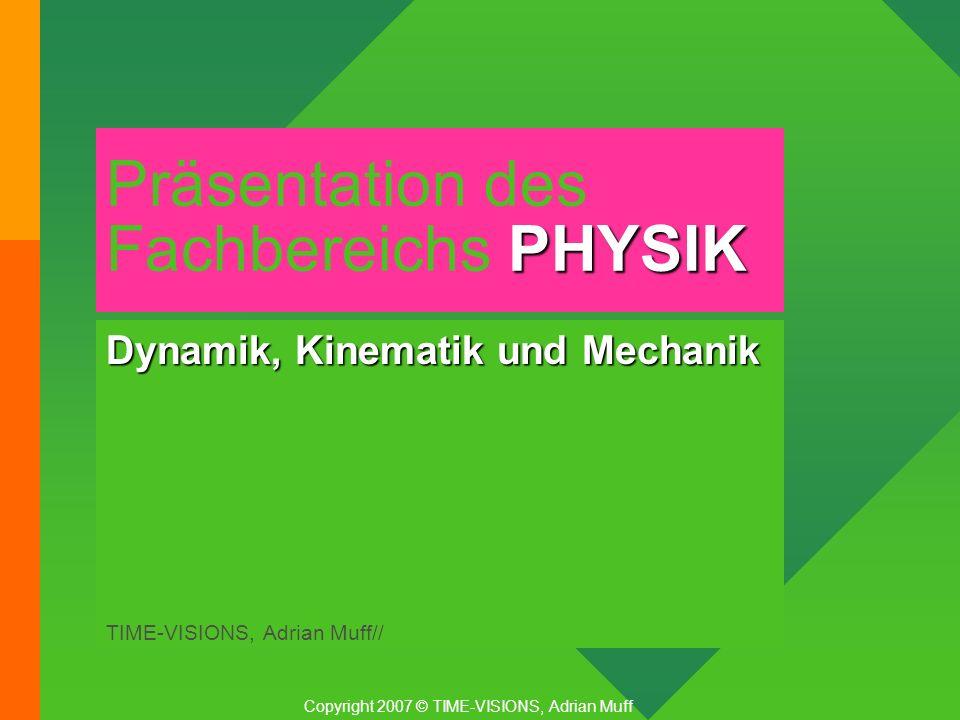 PHYSIK Präsentation des Fachbereichs PHYSIK Dynamik, Kinematik und Mechanik TIME-VISIONS, Adrian Muff// Copyright 2007 © TIME-VISIONS, Adrian Muff