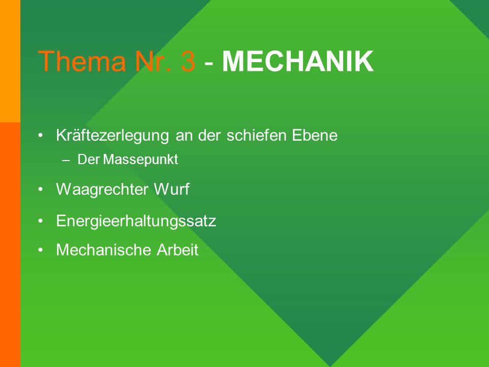 Thema Nr. 3 - MECHANIK Kräftezerlegung an der schiefen Ebene –Der Massepunkt Waagrechter Wurf Energieerhaltungssatz Mechanische Arbeit