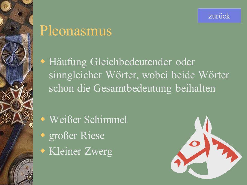 Pleonasmus Häufung Gleichbedeutender oder sinngleicher Wörter, wobei beide Wörter schon die Gesamtbedeutung beihalten Weißer Schimmel großer Riese Kleiner Zwerg zurück