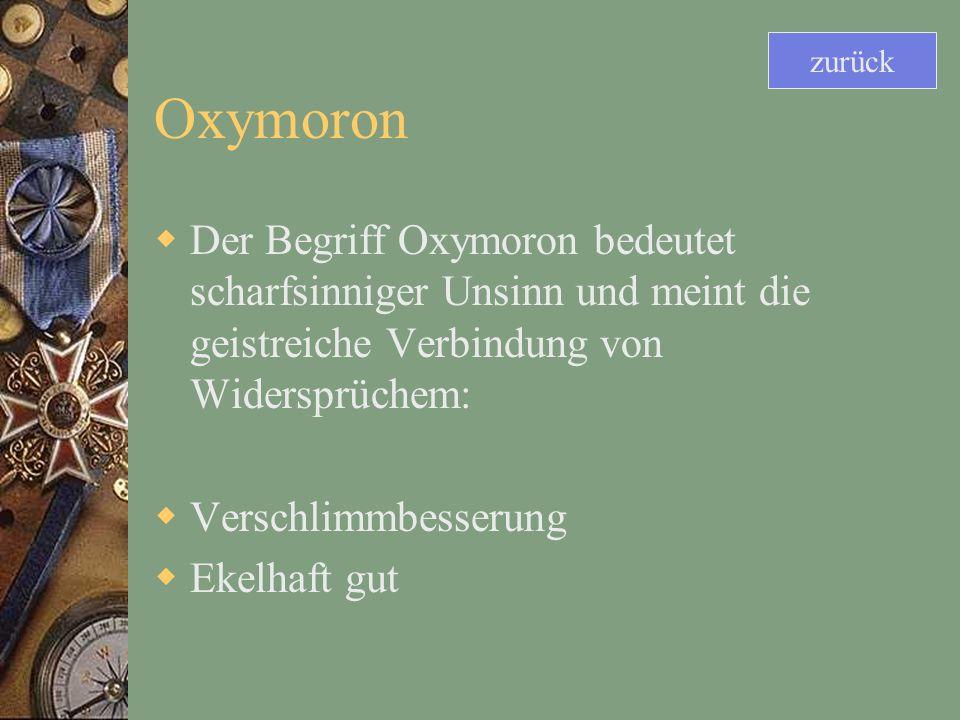Oxymoron Der Begriff Oxymoron bedeutet scharfsinniger Unsinn und meint die geistreiche Verbindung von Widersprüchem: Verschlimmbesserung Ekelhaft gut zurück