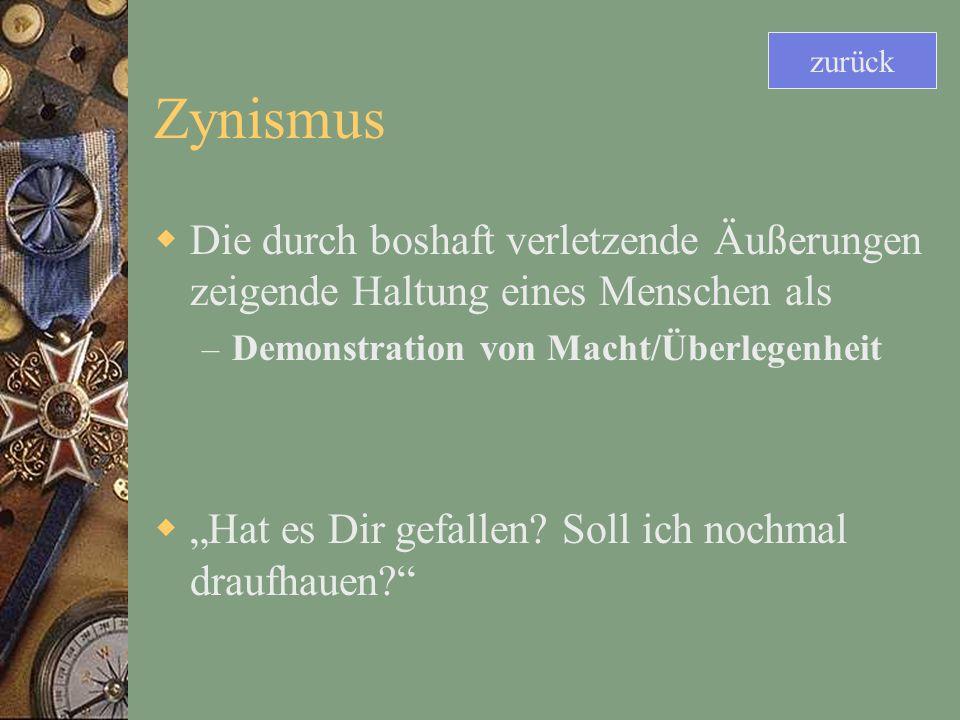 Zynismus Die durch boshaft verletzende Äußerungen zeigende Haltung eines Menschen als – Demonstration von Macht/Überlegenheit Hat es Dir gefallen.