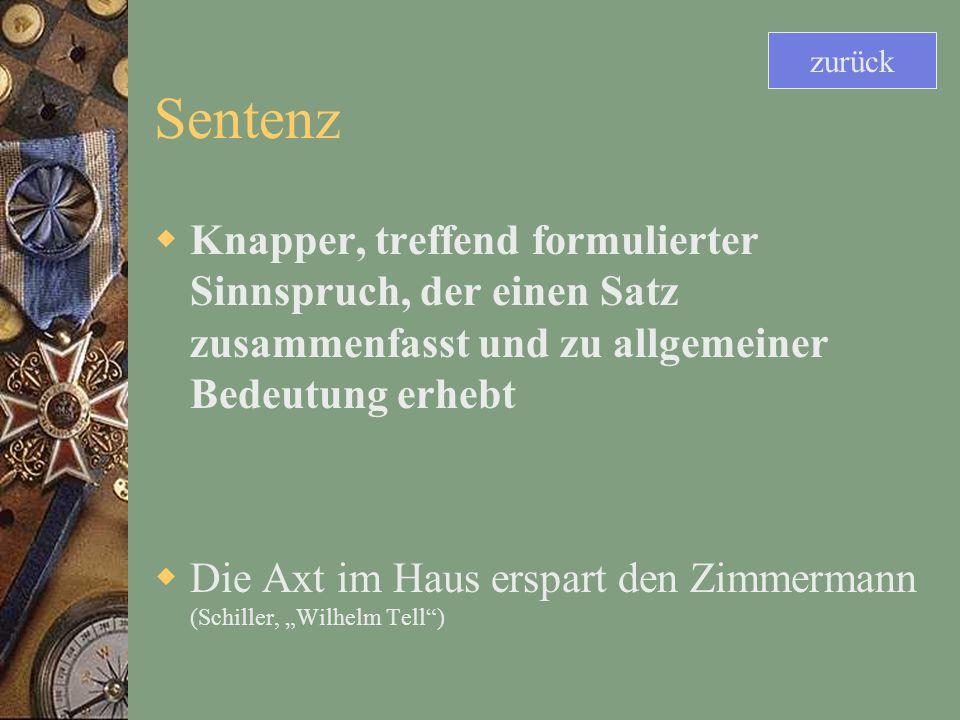 Sentenz Knapper, treffend formulierter Sinnspruch, der einen Satz zusammenfasst und zu allgemeiner Bedeutung erhebt Die Axt im Haus erspart den Zimmermann (Schiller, Wilhelm Tell) zurück