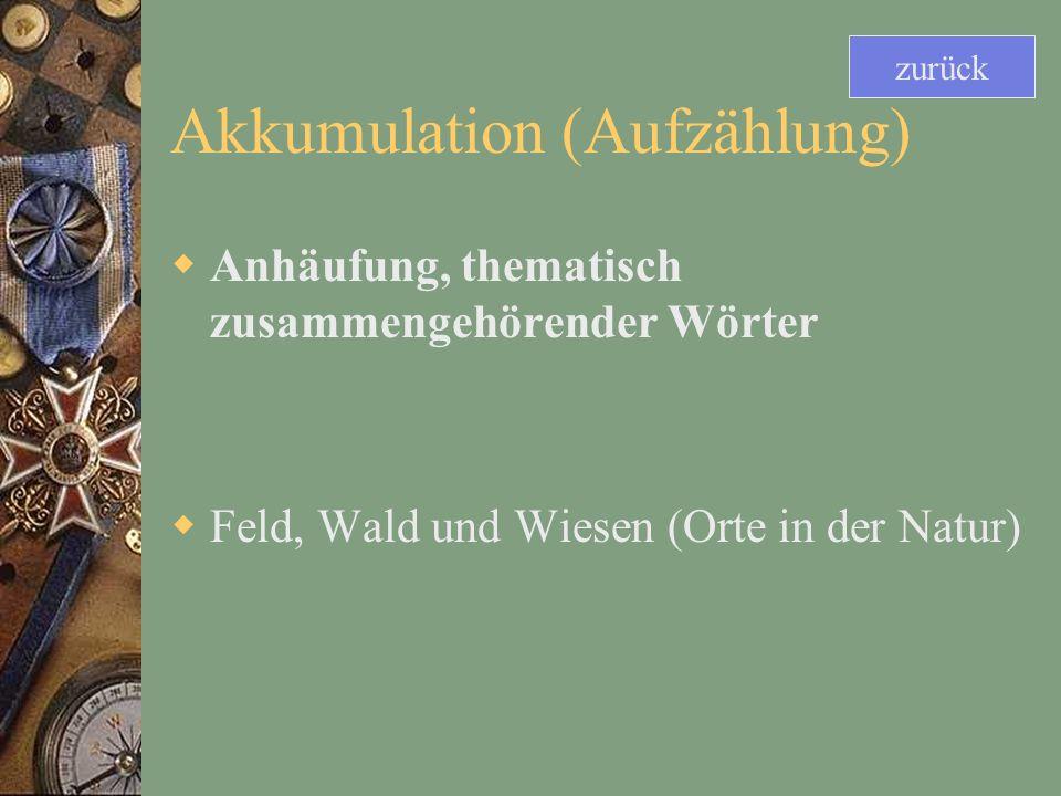 Akkumulation (Aufzählung) Anhäufung, thematisch zusammengehörender Wörter Feld, Wald und Wiesen (Orte in der Natur) zurück